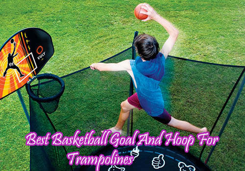 Best Basketball Goal And Hoop For Trampolines